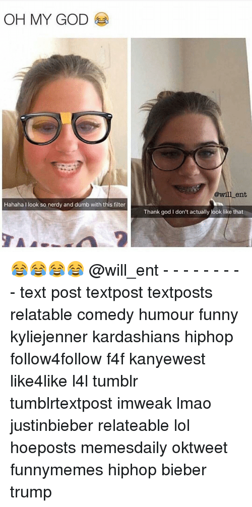 Dumb, Kardashians, and Memes: OH MY GOD  Hahaha I look so nerdy and dumb with this filter  @will ent  Thank god I don't actually look like that 😂😂😂😂 @will_ent - - - - - - - - - text post textpost textposts relatable comedy humour funny kyliejenner kardashians hiphop follow4follow f4f kanyewest like4like l4l tumblr tumblrtextpost imweak lmao justinbieber relateable lol hoeposts memesdaily oktweet funnymemes hiphop bieber trump