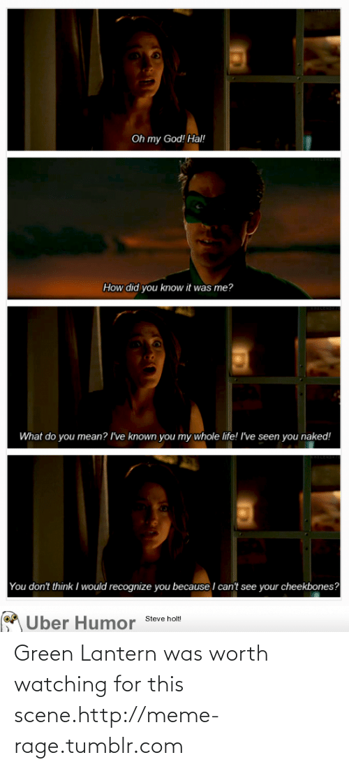 Green Lantern: Oh my God! Hal!  How did you know it was me?  What do you mean? I've known you my whole life! I've seen you naked!  I would recognize you because I can't see your cheekbones?  You don't think  M Uber Humor Steve holt! Green Lantern was worth watching for this scene.http://meme-rage.tumblr.com