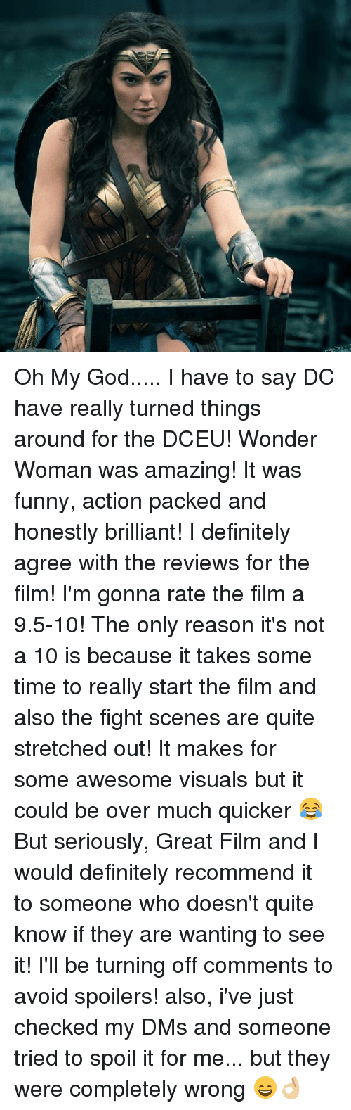 fight scenes: Oh My God..... I have to say DC have really turned things around for the DCEU! Wonder Woman was amazing! It was funny, action packed and honestly brilliant! I definitely agree with the reviews for the film! I'm gonna rate the film a 9.5-10! The only reason it's not a 10 is because it takes some time to really start the film and also the fight scenes are quite stretched out! It makes for some awesome visuals but it could be over much quicker 😂 But seriously, Great Film and I would definitely recommend it to someone who doesn't quite know if they are wanting to see it! I'll be turning off comments to avoid spoilers! also, i've just checked my DMs and someone tried to spoil it for me... but they were completely wrong 😄👌🏼