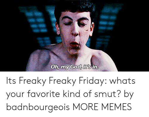 freaky friday: Oh, my God, it's in. Its Freaky Freaky Friday: whats your favorite kind of smut? by badnbourgeois MORE MEMES