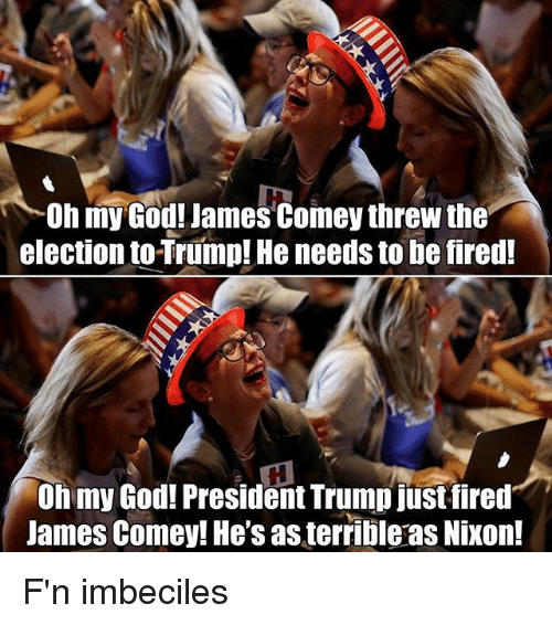 imbeciles: Oh my God! James Comey threw the  election to Trump! He needs to be fired!  Oh my God! President Trump justfired  James Comey! He's as terrible as Nixon! F'n imbeciles