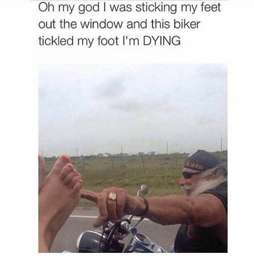 Dank, God, and Oh My God: Oh my god l was sticking my feet  out the window and this biker  tickled my foot l'm DYING