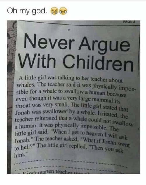 """Arguing, Children, and God: Oh my god.  Never Argue  With Children  A little girl was talking to her teacher about  whales. The teacher said it was physically impos-  sible for a whale to swallow a human because  en though it was a very large mammal its  throat was very small. The little girl stated  Jonah was swallowed by a whale.  teacher reiterated that a whale could not swallow  was physically impossible. The  a human sid """"When I get to heaven I will ask  little girl said,  Jonah."""" The teacher asked, """"What  to hell?"""" The little girl replied, """"Then you  if Jonah went  him.  ...OPRRRcce.  indergarten teach"""