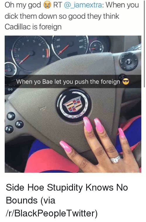 You Dick: Oh my god RT @ iamextra: When you  dick them down so good they think  Cadillac is foreign  140  6  7  When yo Bae let you push the foreign  3 <p>Side Hoe Stupidity Knows No Bounds (via /r/BlackPeopleTwitter)</p>