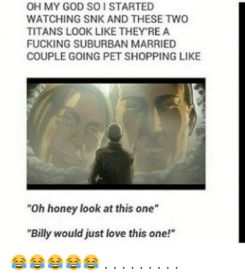 """Memes, 🤖, and Snk: OH MY GOD SO STARTED  WATCHING SNK AND THESE TWO  TITANS LOOK LIKE THEY'RE A  FUCKING SUBURBAN MARRIED  COUPLE GOING PET SHOPPING LIKE  """"Oh honey look at this one""""  """"Billy would just love this one!"""" 😂😂😂😂😂 . . . . . . . . ."""