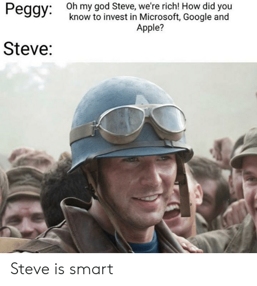 And Peggy: Oh my god Steve, we're rich! How did you  know to invest in Microsoft, Google and  Peggy:  Apple?  Steve: Steve is smart