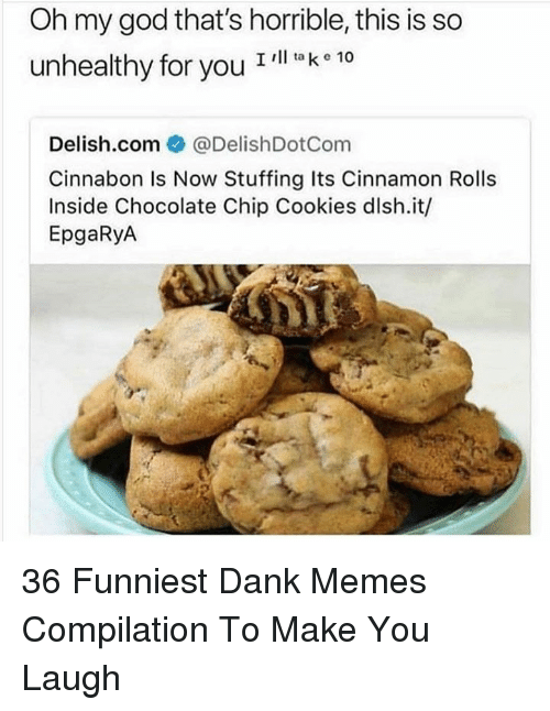 chocolate chip cookies: Oh my god that's horrible, this is so  unhealthy for you T  l ta k e 10  Delish.com ● @DelishDotCom  Cinnabon Is Now Stuffing Its Cinnamon Rolls  Inside Chocolate Chip Cookies dlsh.it/  EpgaRyA 36 Funniest Dank Memes Compilation To Make You Laugh