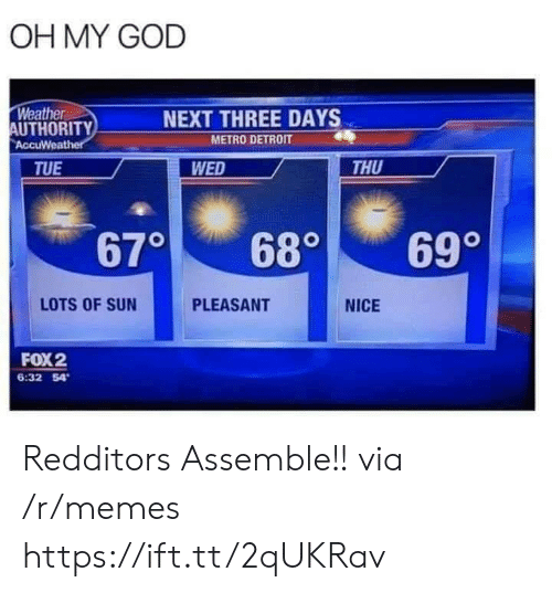 Detroit: OH MY GOD  Weather  AUTHORITY  AccuWeather  NEXT THREE DAYS  METRO DETROIT  WED  THU  TUE  670  699  680  LOTS OF SUN  PLEASANT  NICE  FOX2  6:32 54 Redditors Assemble!! via /r/memes https://ift.tt/2qUKRav