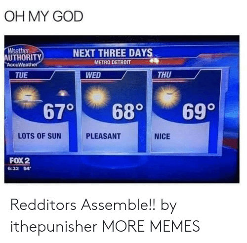 Detroit: OH MY GOD  Weather  AUTHORITY  AccuWeather  NEXT THREE DAYS  METRO DETROIT  WED  THU  TUE  670  699  680  LOTS OF SUN  PLEASANT  NICE  FOX2  6:32 54 Redditors Assemble!! by ithepunisher MORE MEMES