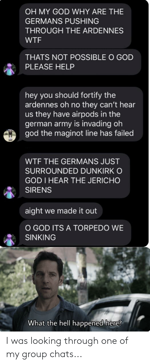 german army: OH MY GOD WHY ARE THE  GERMANS PUSHING  THROUGH THE ARDENNES  WTF  THATS NOT POSSIBLE O GOD  PLEASE HELP  hey you should fortify the  ardennes oh no they can't hear  us they have airpods in the  german army is invading oh  god the maginot line has failed  WTF THE GERMANS JUST  SURROUNDED DUNKIRK O  GOD I HEAR THE JERICHO  SIRENS  aight we made it out  O GOD ITS A TORPEDO WE  SINKING  What the hell happened here? I was looking through one of my group chats...