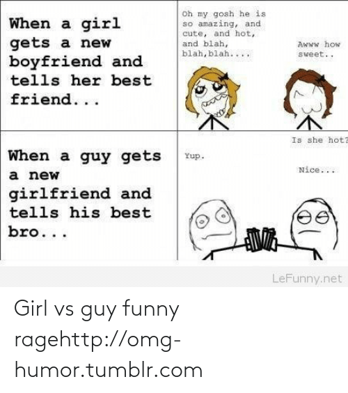 Girl Gets: oh my gosh he is  so amazing, and  cute, and hot,  and blah,  blah, blah....  When a girl  gets a new  boyfriend and  tells her best  Awww how  sweet..  friend...  Is she hota  When a guy gets  Yup.  Nice...  a new  girlfriend and  tells his best  bro...  LeFunny.net Girl vs guy funny ragehttp://omg-humor.tumblr.com