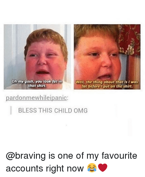 Memes, Omg, and Thot: Oh my gosh, you look fot in  that shirt  Well, the thing about thot is I was  fat beforelput on the shirt.  pardonmewhileipanic:  BLESS THIS CHILD OMG @braving is one of my favourite accounts right now 😂❤️