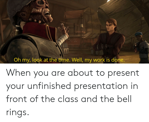 My Work Is Done: Oh my, look at the time. Well, my work is done. When you are about to present your unfinished presentation in front of the class and the bell rings.