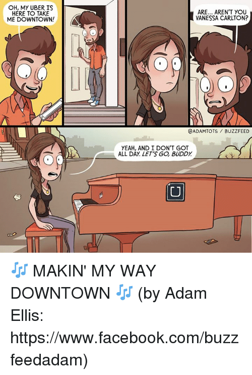 Facebook, Memes, and Uber: OH, MY UBER IS  HERE TO TAKE  ME DOWNTOWN!  ARE... AREN'T YOU  VANESSA CARLTON?  @ADAMTOTS BUZZFEED  YEAH, AND I DON'T GOT  ALL DAY LET'S GO BUDDY 🎶 MAKIN' MY WAY DOWNTOWN 🎶 (by Adam Ellis: https://www.facebook.com/buzzfeedadam)