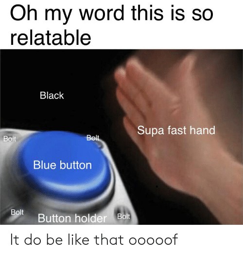 Blue Button: Oh my word this is so  relatable  Black  Supa fast hand  Bolt  Bolt  Blue button  Bolt  Button holder Bolt It do be like that ooooof