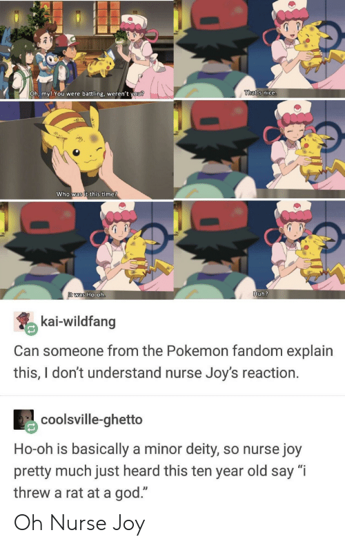 "Deity: Oh, my! You  were battling, weren't  vou?  That's nice.  who was it this ime  was Ho-0  Huh?  kai-wildfang  Can someone from the Pokemon fandom explain  this,Idont understand nurse Joy's reaction.  coolsville-ghetto  Ho-oh is basically a minor deity, so nurse joy  pretty much just heard this ten year old say ""i  threw a rat at a god."" Oh Nurse Joy"
