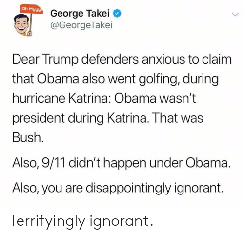 bush: Oh Myyy  George Takei  @GeorgeTakei  Dear Trump defenders anxious to claim  that Obama also went golfing, during  hurricane Katrina: Obama wasn't  president during Katrina. That was  Bush.  Also, 9/11 didn't happen under Obama  Also, you are disappointingly ignorant. Terrifyingly ignorant.