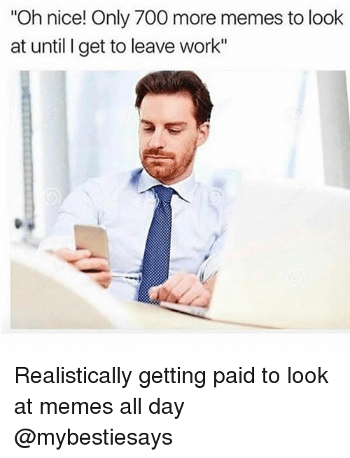 "Memes, Work, and Girl Memes: Oh nice! Only 700 more memes to look  at until I get to leave work"" Realistically getting paid to look at memes all day @mybestiesays"