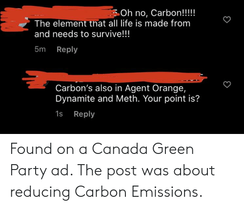agent orange: Oh no, Carbon!!!!  The element that all life is made from  and needs to survive!!  5m Reply  Carbon's also in Agent Orange,  Dynamite and Meth. Your point is?  1s Reply Found on a Canada Green Party ad. The post was about reducing Carbon Emissions.