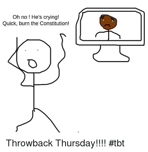 Crying, Memes, and Tbt: Oh no! He's crying!  Quick, burn the Constitution! Throwback Thursday!!!!  #tbt