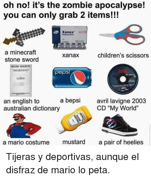 "zombie apocalypse: oh no! it's the zombie apocalypse!  you can only grab 2 items!!!  Xanax  a minecraft  stone sword  xanax  children's scissors  pepsi  AVR  a bepsi avri lavigne 2003  an english to  australian dictionary  CD ""My World""  a mario costume mustard a pair of heelies Tijeras y deportivas, aunque el disfraz de mario lo peta."