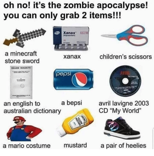 "zombie apocalypse: oh no! it's the zombie apocalypse!  you can only grab 2 items!!!  Xanax  a minecraft  stone sword  xanax  children's scissors  pepsi  AVR  an english to a bepsi  australian dictionary  avril lavi  CD ""My World""  a mario costume mustard a pair of heelies"