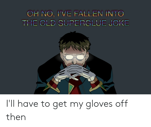 gloves off: OH NO, IVE FALLEN INTO  THE OLD SUPERGLUE JOKE I'll have to get my gloves off then