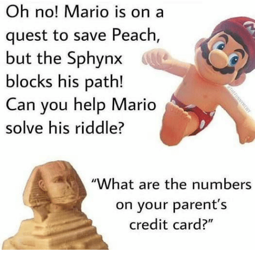 "Parents, Mario, and Help: Oh no! Mario is on a  quest to save Peach,  but the Sphynx  blocks his path!  Can you help Mario  solve his riddle?  ""What are the numbers  on your parent's  credit card?"""