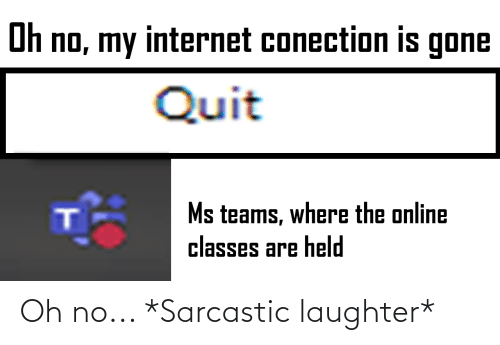 sarcastic: Oh no... *Sarcastic laughter*