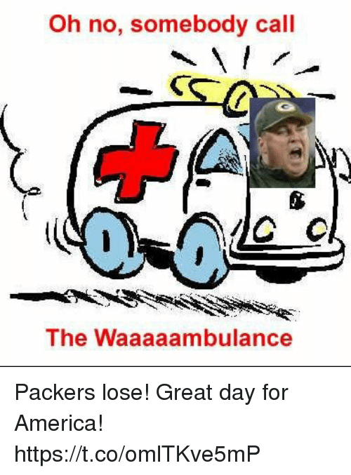 Packers Lose: Oh no, somebody call  The Waaaaambulance Packers lose! Great day for America! https://t.co/omlTKve5mP