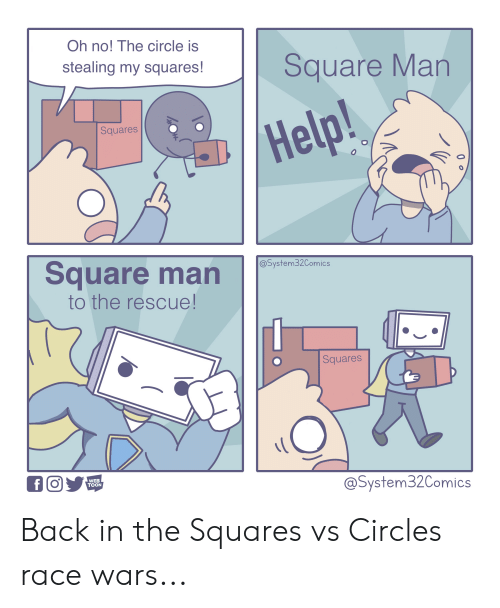 race wars: Oh no! The circle is  stealing my squares!  Square Man  Squares  Help!  Square man  @System32Comics  to the rescue!  Squares  fO  WEB  TOON  @System32Comics  0  O Back in the Squares vs Circles race wars...