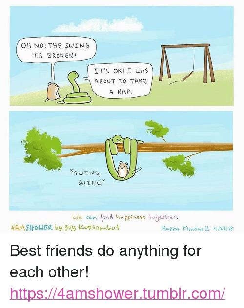 "Friends, Tumblr, and Best: OH NO! THE SWING  IS BROKEN!  IT'S OK! I WAS  ABOUT TO TAKE  A NAP  S WING  SWING  We can find happiness together.  4AMSHOWER by guy Kopsombut  Happy Mond4123/18 <p>Best friends do anything for each other!</p>  <a href=""https://4amshower.tumblr.com/"">https://4amshower.tumblr.com/</a>"