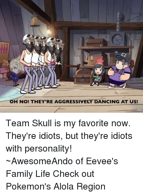 Idiotness: OH NO! THEY RE AGGRESSIVELY DANCING AT US! Team Skull is my favorite now.  They're idiots, but they're idiots with personality! ~AwesomeAndo of Eevee's Family Life  Check out Pokemon's Alola Region
