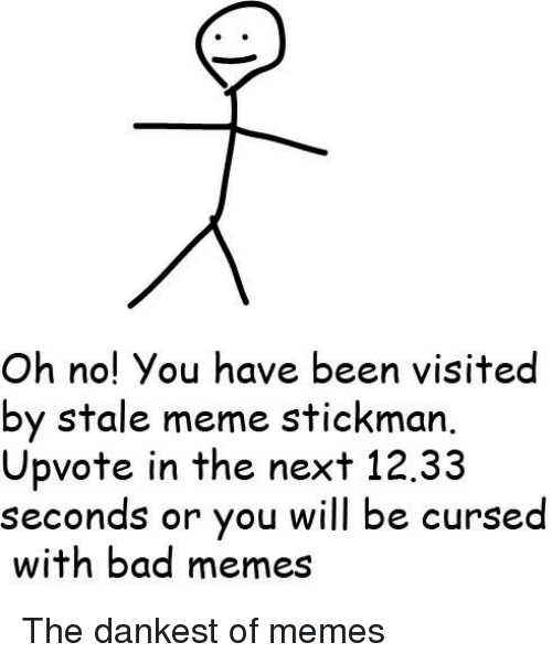 Bad, Meme, and Memes: Oh no! You have been visited  by stale meme stickman.  Upvote in the next 12.33  seconds or you will be cunsed  with bad memes <p>The dankest of memes</p>
