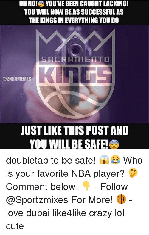 Crazy, Cute, and Lol: OH NO! YOU'VE BEEN CAUGHTLACKING!  YOU WILL NOW BEASSUCCESSFULAS  THE KINGS IN EVERYTHING YOU DO  SACRAMENTO  @2NBAMEMES  JUSTLIKE THIS POST AND  YOU WILL BE SAFE! doubletap to be safe! 😱😂 Who is your favorite NBA player? 🤔 Comment below! 👇 - Follow @Sportzmixes For More! 🏀 - love dubai like4like crazy lol cute