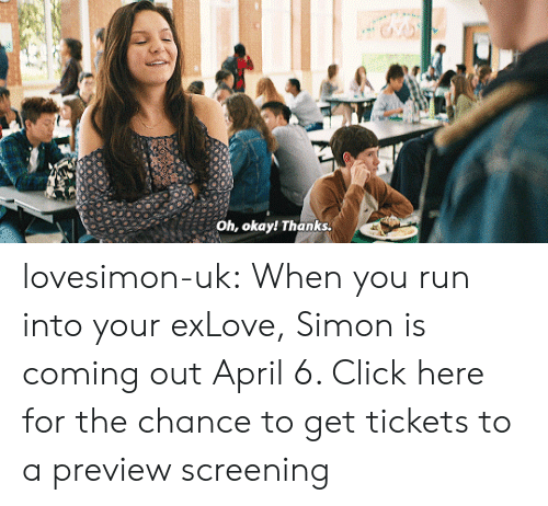 screening: Oh, okay! Thanks. lovesimon-uk:  When you run into your exLove, Simon is coming out April 6. Click here for the chance to get tickets to a preview screening