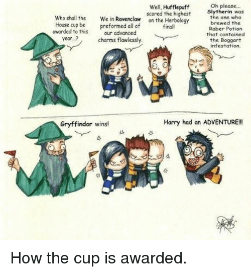 Gryffindor, Harry Potter, and Slytherin: Oh please...  Well, Hufflepuff  scored the highest  Slytherin was  who shall the  We in  Ravenclaw  on the Herbology  the one who  brewed the  House cup be preformed all of  finall  Raber Potion  awarded to this  our advanced  that contained  year. charms flawlessly.  the Boggart  infestation.  Harry had an ADVENTURE!  Gryffindor wins! How the cup is awarded.