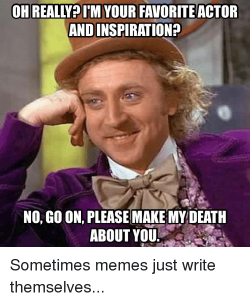 Meme, Memes, and Death: OH REALLY IM YOUR FAVORITE ACTOR  ANDINSPIRATION?  NO, GOON PLEASE MAKE MY DEATH  ABOUT YOU. Sometimes memes just write themselves...