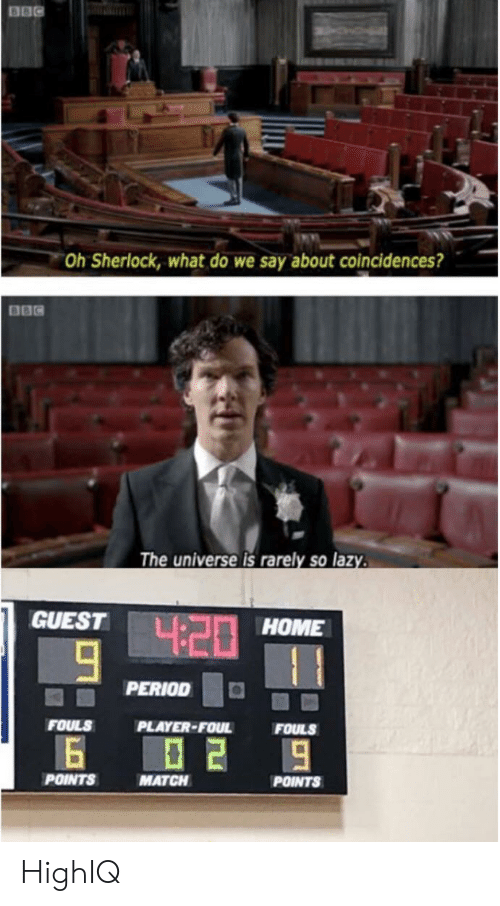 Sherlock: Oh Sherlock, what do we say about coincidences?  The universe is rarely so laz  GUEST  HOME  PERIODO  FOULS  PLAYER-FOUL  FOULS  POINTS  MATCH  POINTS HighIQ