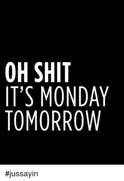 Monday Tomorrow: OH SHIT  IT'S MONDAY  TOMORROW #jussayin