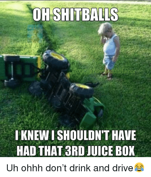 Drink And Drive: OH  SHITBALLS  KNEW I SHOULDN'T HAVE  HAD THAT 3RD JUICE BOX Uh ohhh don't drink and drive😂