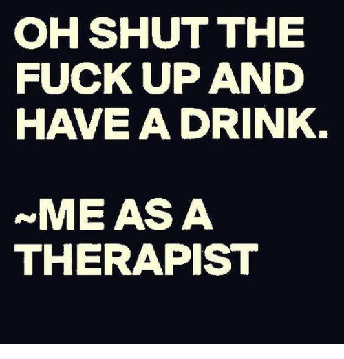 have a drink: OH SHUT THE  FUCK UP AND  HAVE A DRINK  ~ME AS A  THERAPIST