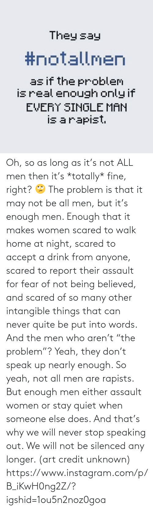 """Not Being: Oh, so as long as it's not ALL men then it's *totally* fine, right? 🙄 The problem is that it may not be all men, but it's enough men. Enough that it makes women scared to walk home at night, scared to accept a drink from anyone, scared to report their assault for fear of not being believed, and scared of so many other intangible things that can never quite be put into words. And the men who aren't """"the problem""""? Yeah, they don't speak up nearly enough. So yeah, not all men are rapists. But enough men either assault women or stay quiet when someone else does. And that's why we will never stop speaking out. We will not be silenced any longer. (art credit unknown)  https://www.instagram.com/p/B_iKwH0ng2Z/?igshid=1ou5n2noz0goa"""