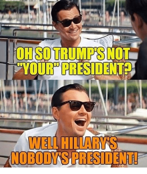 """Memes, 🤖, and President: OH SO TRUMP'S NOT  YOUR"""" PRESIDENT  WELL HILLARYS  NOBODY'SPRESIDENT!"""