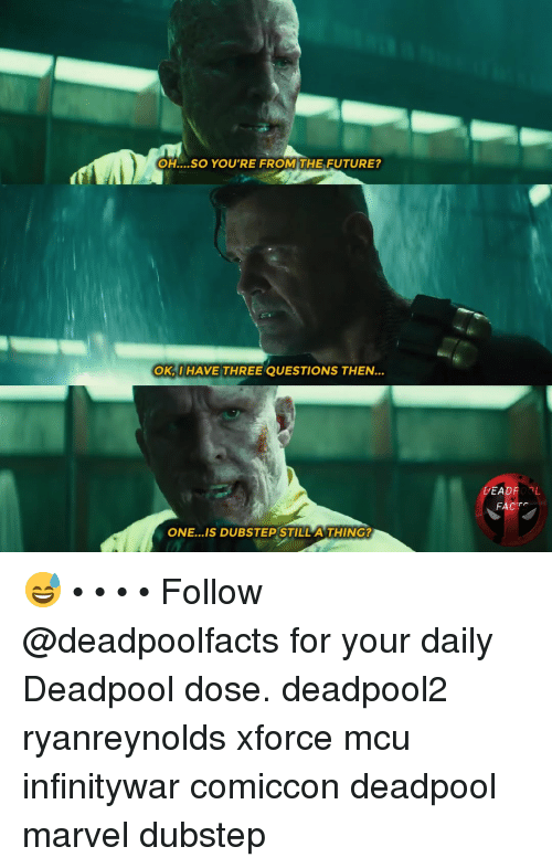 dubstep: OH....SO YOU'RE FROM THE FUTURE?  OK,I HAVE THREE QUESTIONS THEN.  FACTS  ONE...IS DUBSTEP STILL A THING? 😅 • • • • Follow @deadpoolfacts for your daily Deadpool dose. deadpool2 ryanreynolds xforce mcu infinitywar comiccon deadpool marvel dubstep