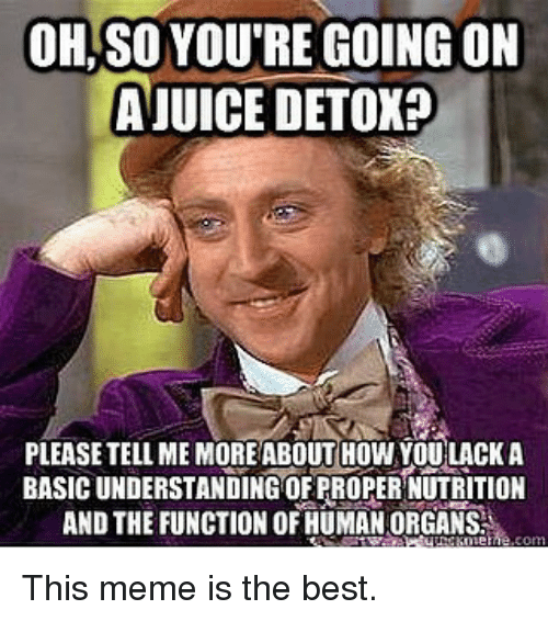 meme: OH, SO YOURE GOING ON  AJUICE DETOX?  PLEASETELLAME MORE ABOUT HOW YOU LACK A  BASIC UNDERSTANDING OFPROPERNUTRITION  AND THE FUNCTION OF HUMAN ORGANS.  eme This meme is the best.