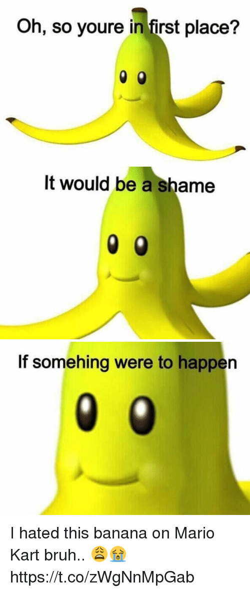 Bruh, Funny, and Mario Kart: Oh, so youre in first place?   It It would be a shame   If somehing were to happen I hated this banana on Mario Kart bruh.. 😩😭 https://t.co/zWgNnMpGab