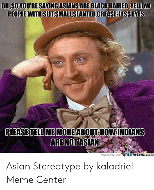 Asian Stereotype: OH SO YOURE SAYING ASIANS ARE BLACK HAIRED YELLOW  PEOPLE WITH SLITSMALLSLANTED CREASE-LESS EYES  PLEASE TELL ME MOREABOUT HOW INDIANS  ARE NOT ASIAN  Meme Centere  memecenter.com Asian Stereotype by kaladriel - Meme Center