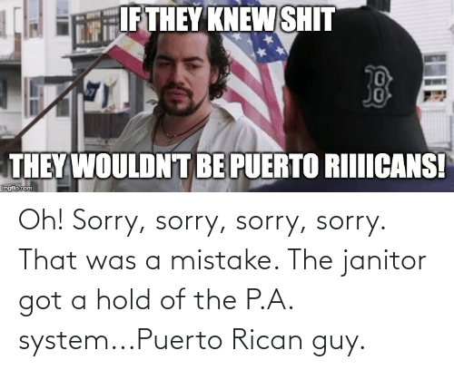 puerto rican: Oh! Sorry, sorry, sorry, sorry. That was a mistake. The janitor got a hold of the P.A. system...Puerto Rican guy.