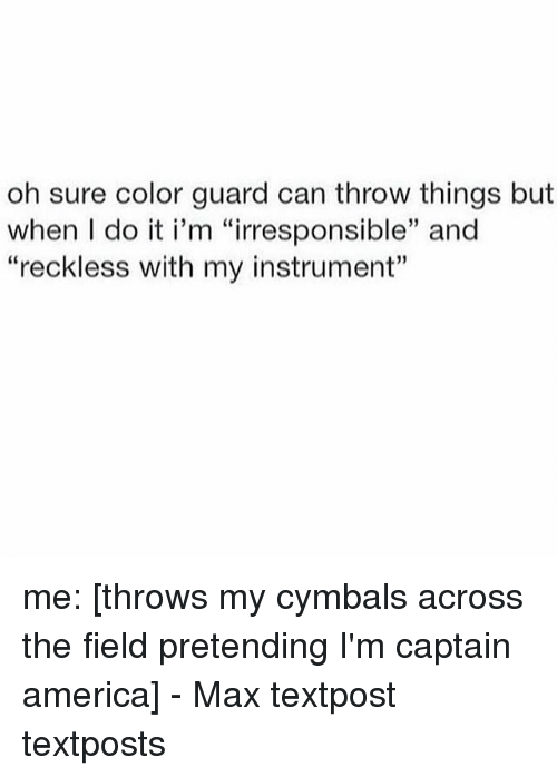 "Color Guard: oh sure color guard can throw things but  when I do it i'm ""irresponsible"" and  ""reckless with my instrument"" me: [throws my cymbals across the field pretending I'm captain america] - Max textpost textposts"